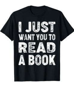 Funny I Just Want You To Read A Book T-Shirt Book Lovers