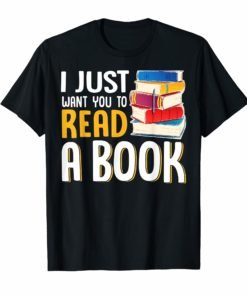 I JUST WANT YOU TO READ A BOOK TEACHER T-SHIRT