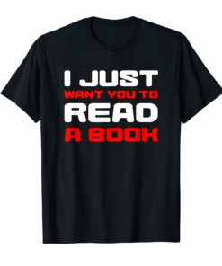 I Just Want You To Read A Book T-Shirt Funny Gift Tee