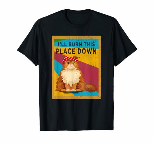 I'll Burn This Place Down T-Shirt Funny Cat Gift Tee Vintage