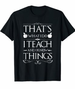 Teacher Shirt That's What I Do I Teach and I Know Thing