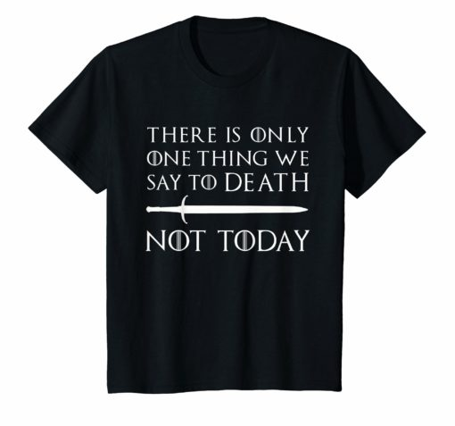There Is Only One Thing We Say To Death Not Today T-Shirt