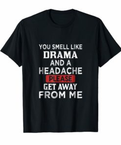 You Smell Like Drama And A Headache Please Get Away From Me TShirt