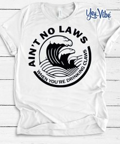 Ain't No Laws When Your Drinking' Claws T Shirt