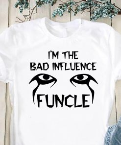 I'm the bad infuluence funcle shirt
