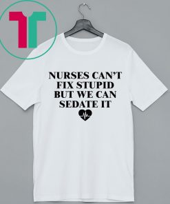 Nurse can't fix stupid but we can sedate it shirt