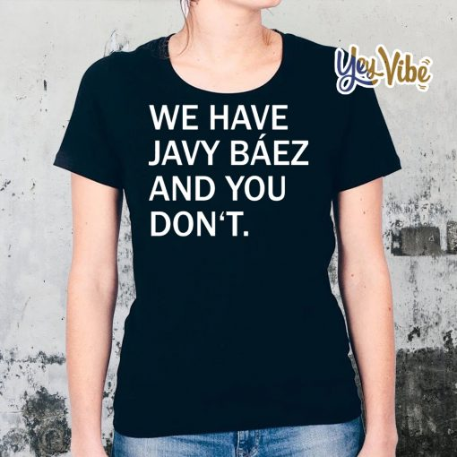 We Have Javy Baez T Shirts