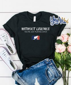 Without Linemen you're just playing catch t shirt