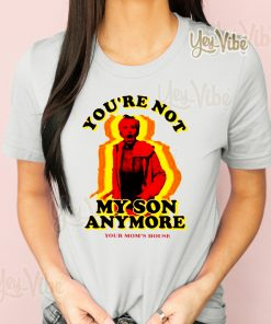 You're Not My Son Anymore T-Shirt